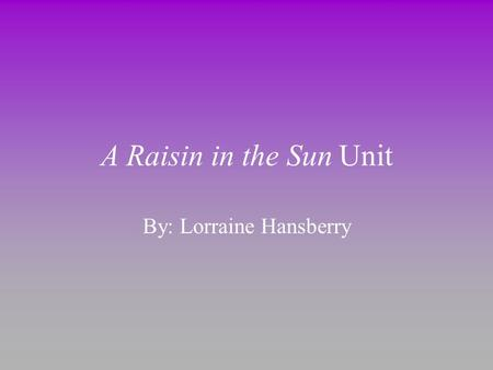 A Raisin in the Sun Unit By: Lorraine Hansberry. Dream Deferred What happens to a dream deferred? Does it dry up Like a raisin in the sun? Or fester like.