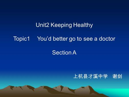 Unit2 Keeping Healthy Topic1 You'd better go to see a doctor Section A 上杭县才溪中学 谢剑.