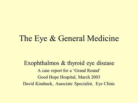 The Eye & General Medicine Exophthalmos & thyroid eye disease A case report for a 'Grand Round' Good Hope Hospital, March 2003 David Kinshuck, Associate.