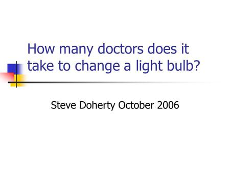 How many doctors does it take to change a light bulb? Steve Doherty October 2006.