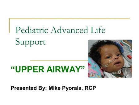 "Pediatric Advanced Life Support ""UPPER AIRWAY"" Presented By: Mike Pyorala, RCP."
