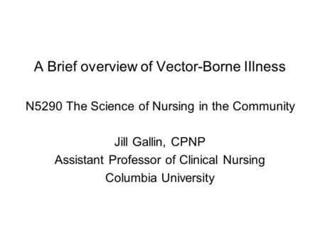 A Brief overview of Vector-Borne IIlness N5290 The Science of Nursing in the Community Jill Gallin, CPNP Assistant Professor of Clinical Nursing Columbia.