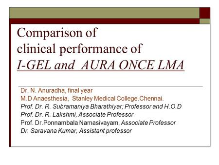 Comparison of clinical performance of I-GEL and AURA ONCE LMA Dr. N. Anuradha, final year M.D Anaesthesia, Stanley Medical College.Chennai. Prof. Dr. R.