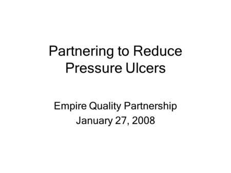 Partnering to Reduce Pressure Ulcers Empire Quality Partnership January 27, 2008.