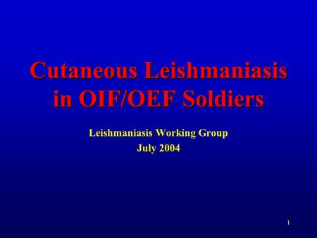 1 Cutaneous Leishmaniasis in OIF/OEF Soldiers Leishmaniasis Working Group July 2004.