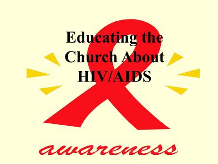 Educating the Church About HIV/AIDS. HIV/AIDS A Challenge To The Church… How Should The Church Respond?