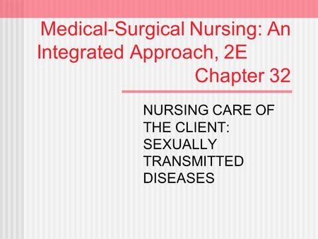 Medical-Surgical Nursing: An Integrated Approach, 2E Chapter 32 NURSING CARE OF THE CLIENT: SEXUALLY TRANSMITTED DISEASES.