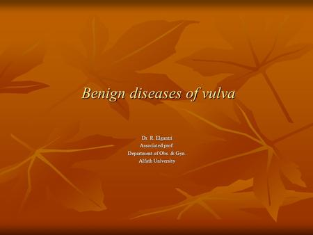 Benign diseases of vulva Benign diseases of vulva Dr. R. Elgantri Associated prof. Department of Obs. & Gyn. Alfath University.