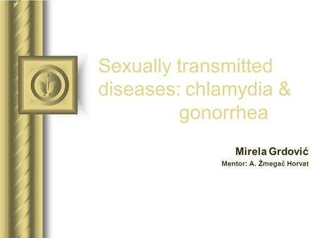 Sexually transmitted diseases: chlamydia & gonorrhea Mirela Grdović Mentor: A. Žmegač Horvat This presentation will probably involve audience discussion,