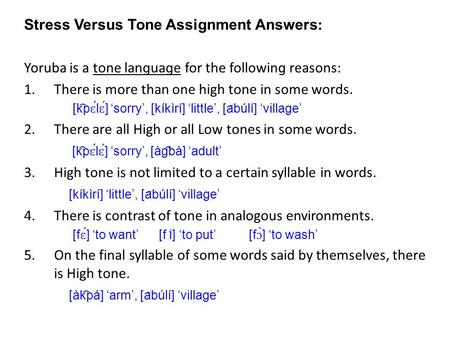 Stress Versus Tone Assignment Answers ː Yoruba is a tone lanɡuaɡe for the followinɡ reasons: 1.There is more than one high tone in some words. [k ͡ p ɛ.
