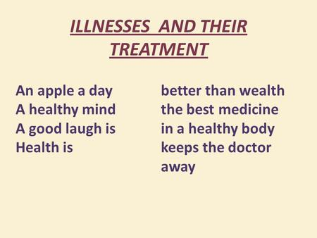 ILLNESSES AND THEIR TREATMENT An apple a day A healthy mind A good laugh is Health is better than wealth the best medicine in a healthy body keeps the.