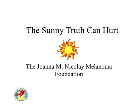 The Sunny Truth Can Hurt The Joanna M. Nicolay Melanoma Foundation.