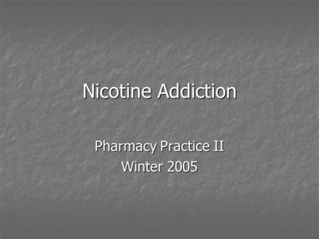 Nicotine Addiction Pharmacy Practice II Winter 2005.