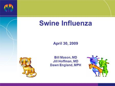 Swine Influenza April 30, 2009 Bill Mason, MD Jill Hoffman, MD Dawn England, MPH.