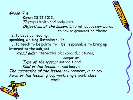 Grade: 7 е Date: 23.II.2012. Theme: Health and body care Objectives of the lesson: 1. to introduce new words, to revise grammatical theme. 2. to develop.