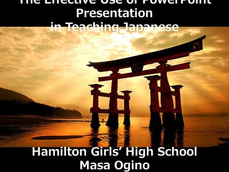 The Effective Use of PowerPoint Presentation in Teaching Japanese Hamilton Girls' High School Masa Ogino.