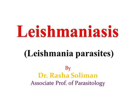 (Leishmania parasites) By Dr. Rasha Soliman Associate Prof. of Parasitology.