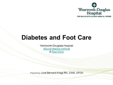 Diabetes and Foot Care Wentworth-Douglass Hospital Wound Healing Institute & Foot Clinic Prepared by June Bernard-Kriegl RN, CWS, CFCN Wound Healing InstituteFoot.