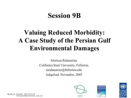 GEF Session 9B Valuing Reduced Morbidity: A Case Study of the Persian Gulf Environmental Damages Morteza Rahmatian California State University, Fullerton.