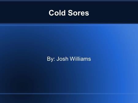 Cold Sores By: Josh Williams. Cold sores? Cold Sores are also known as fever blisters, they are groups of blisters formed around the mouth.