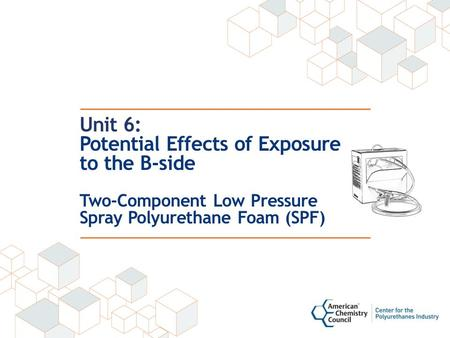 Unit 6: Potential Effects of Exposure to the B-side Two-Component Low Pressure Spray Polyurethane Foam (SPF)