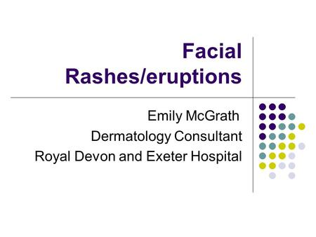 Facial Rashes/eruptions Emily McGrath Dermatology Consultant Royal Devon and Exeter Hospital.