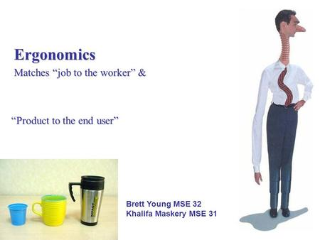 "Ergonomics Matches ""job to the worker"" & ""Product to the end user"" Brett Young MSE 32 Khalifa Maskery MSE 31."