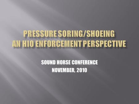 SOUND HORSE CONFERENCE NOVEMBER, 2010. Not intended to just keep sore horses out of ring Disqualifications are means to an end Real intent and purpose: