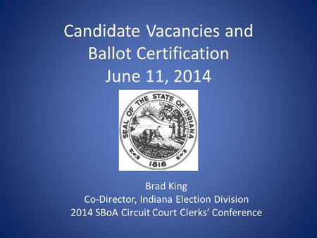 Candidate Vacancies and Ballot Certification June 11, 2014 Brad King Co-Director, Indiana Election Division 2014 SBoA Circuit Court Clerks' Conference.