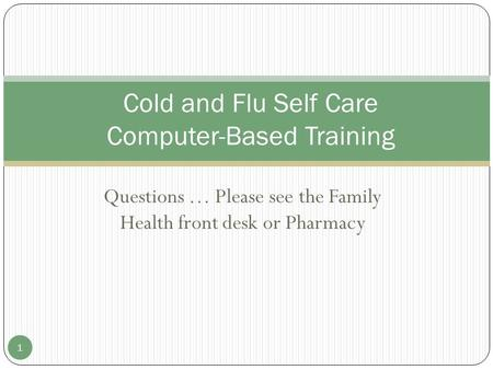 Questions … Please see the Family Health front desk or Pharmacy Cold and Flu Self Care Computer-Based Training 1.