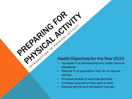 PREPARING FOR PHYSICAL ACTIVITY INTRODUCTION TO PHYSICAL ACTIVITY Health Objectives for the Year 2020 Increase % of adolescents who meet national standards.