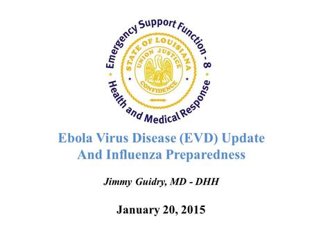 Ebola Virus Disease (EVD) Update And Influenza Preparedness Jimmy Guidry, MD - DHH January 20, 2015.