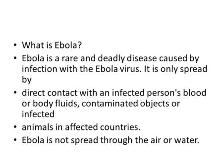 What is Ebola? Ebola is a rare and deadly disease caused by infection with the Ebola virus. It is only spread by direct contact with an infected person's.