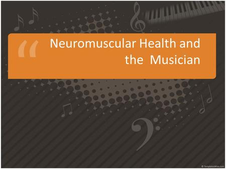 Neuromuscular Health and the Musician. Overview of the Neuromuscular System Nervous system and muscles are working together to allow movement In order.