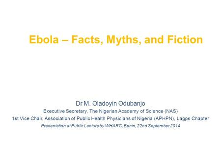 Ebola – Facts, Myths, and Fiction Dr M. Oladoyin Odubanjo Executive Secretary, The Nigerian Academy of Science (NAS) 1st Vice Chair, Association of Public.
