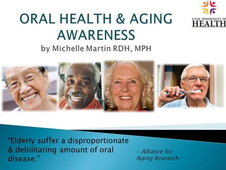 """Elderly suffer a disproportionate & debilitating amount of oral disease."" - Alliance for Aging Research."