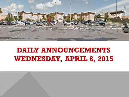 DAILY ANNOUNCEMENTS WEDNESDAY, APRIL 8, 2015. REGULAR DAILY CLASS SCHEDULE 7:45 – 9:15 BLOCK A7:30 – 8:20 SINGLETON 1 8:25 – 9:15 SINGLETON 2 9:22 - 10:52.
