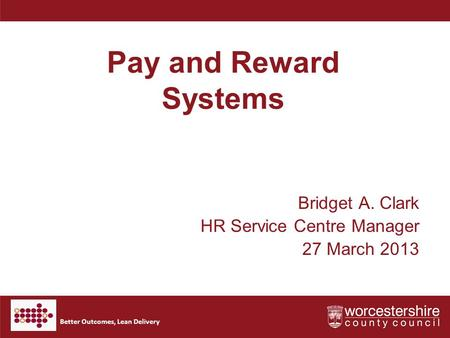 Better Outcomes, Lean Delivery Pay and Reward Systems Bridget A. Clark HR Service Centre Manager 27 March 2013.