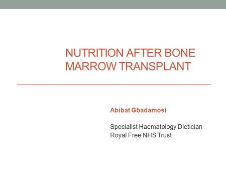 NUTRITION AFTER BONE MARROW TRANSPLANT Abibat Gbadamosi Specialist Haematology Dietician Royal Free NHS Trust.