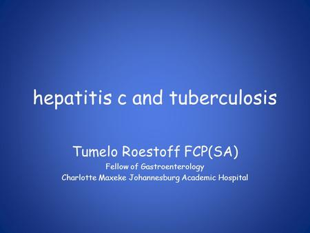 Hepatitis c and tuberculosis Tumelo Roestoff FCP(SA) Fellow of Gastroenterology Charlotte Maxeke Johannesburg Academic Hospital.