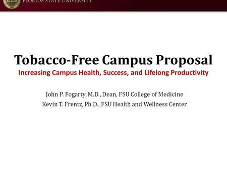 Tobacco-Free Campus Proposal Increasing Campus Health, Success, and Lifelong Productivity John P. Fogarty, M.D., Dean, FSU College of Medicine Kevin T.