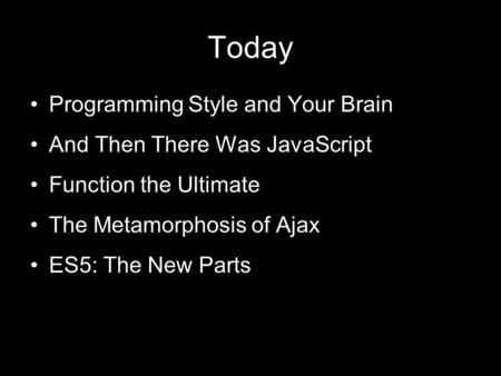 Today Programming Style and Your Brain And Then There Was JavaScript Function the Ultimate The Metamorphosis of Ajax ES5: The New Parts.