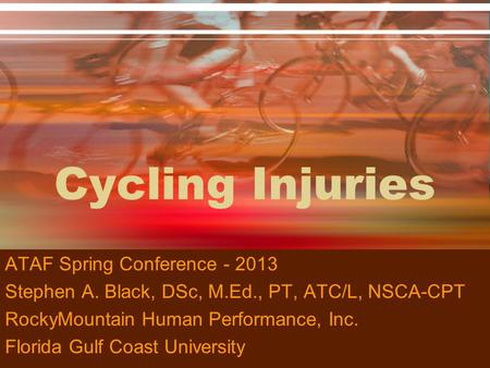 Cycling Injuries ATAF Spring Conference - 2013 Stephen A. Black, DSc, M.Ed., PT, ATC/L, NSCA-CPT RockyMountain Human Performance, Inc. Florida Gulf Coast.