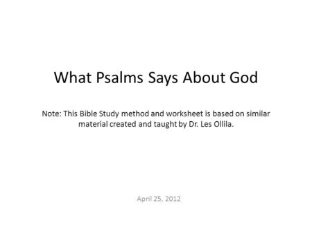 What Psalms Says About God Note: This Bible Study method and worksheet is based on similar material created and taught by Dr. Les Ollila. April 25, 2012.