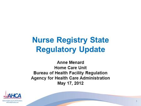 Nurse Registry State Regulatory Update Anne Menard Home Care Unit Bureau of Health Facility Regulation Agency for Health Care Administration May 17, 2012.