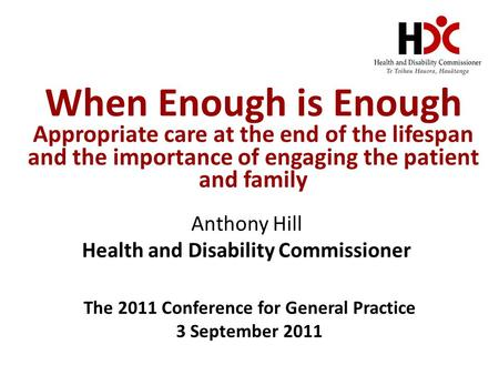 When Enough is Enough Appropriate care at the end of the lifespan and the importance of engaging the patient and family Anthony Hill Health and Disability.