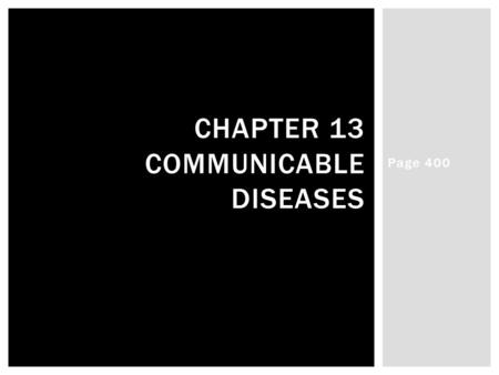 Page 400 CHAPTER 13 COMMUNICABLE DISEASES.  Germs and Disease- Diseases (any condition that interferes with the normal functioning of the body/mind)