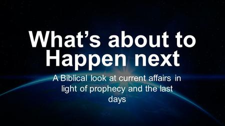 What's about to Happen next A Biblical look at current affairs in light of prophecy and the last days.