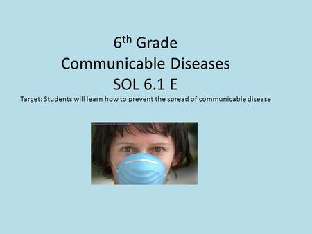 6 th Grade Communicable Diseases SOL 6.1 E Target: Students will learn how to prevent the spread of communicable disease.