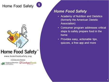 1 Home Food Safety Academy of Nutrition and Dietetics (formerly the American Dietetic Association) Consumer program addresses critical steps to safely.